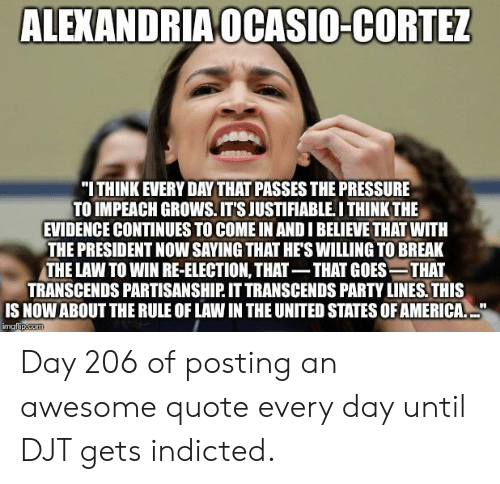 """President Now: ALEXANDRIA OCASIO-CORTEZ  """"ITHINK EVERY DAY THAT PASSES THE PRESSURE  TO IMPEACH GROWS.ITS JUSTIFIABLE.I THINK THE  EVIDENCE CONTINUES TO COME IN AND I BELIEVE THATWITH  THE PRESIDENT NOW SAYING THAT HE'S WILLING TO BREAK  THE LAW TO WIN RE-ELECTION, THAT-THAT GOES-THAT  TRANSCENDS PARTISANSHIP. IT TRANSCENDS PARTY LINES. THIS  IS NOW ABOUT THE RULE OF LAW IN THE UNITED STATES OF AMERICA.  imgfip.com Day 206 of posting an awesome quote every day until DJT gets indicted."""