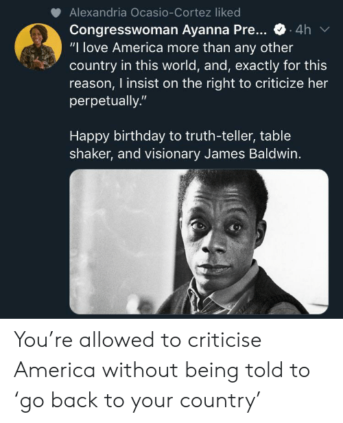 "cortez: Alexandria Ocasio-Cortez liked  Congresswoman Ayanna Pre...  ""I love America more than any other  country in this world, and, exactly for this  reason, I insist on the right to criticize her  perpetually.""  4h  Happy birthday to truth-teller, table  shaker, and visionary James Baldwin. You're allowed to criticise America without being told to 'go back to your country'"