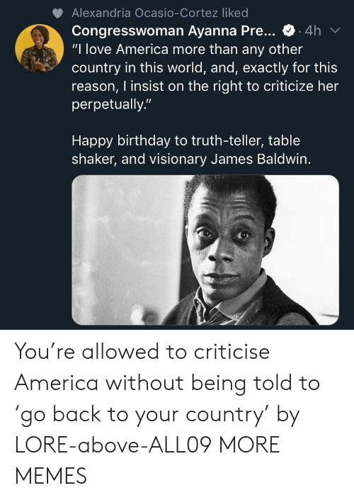 "alexandria: Alexandria Ocasio-Cortez liked  Congresswoman Ayanna Pre...  ""I love America more than any other  country in this world, and, exactly for this  reason, I insist on the right to criticize her  perpetually.""  .4h  Happy birthday to truth-teller, table  shaker, and visionary James Baldwin. You're allowed to criticise America without being told to 'go back to your country' by LORE-above-ALL09 MORE MEMES"