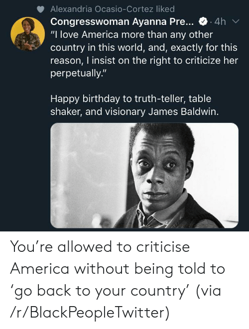 "cortez: Alexandria Ocasio-Cortez liked  Congresswoman Ayanna Pre...  ""I love America more than any other  country in this world, and, exactly for this  reason, I insist on the right to criticize her  perpetually.""  .4h  Happy birthday to truth-teller, table  shaker, and visionary James Baldwin. You're allowed to criticise America without being told to 'go back to your country' (via /r/BlackPeopleTwitter)"