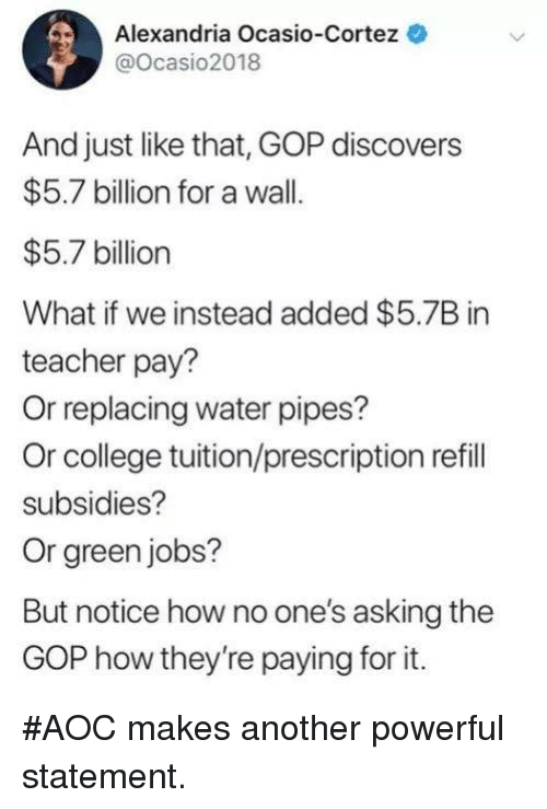 Prescription: Alexandria Ocasio-Cortez  @Ocasio2018  And just like that, GOP discovers  $5.7 billion for a wall.  $5.7 billion  What if we instead added $5.7B in  teacher pay?  Or replacing water pipes?  Or college tuition/prescription refill  subsidies?  Or green jobs?  But notice how no one's asking the  GOP how they're paying for it. #AOC makes another powerful statement.