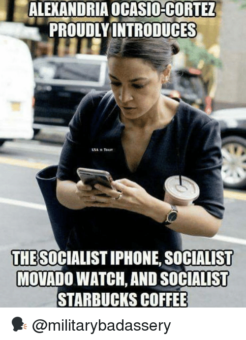 Iphone, Memes, and Starbucks: ALEXANDRIA OCASIO-CORTEZ  PROUDLYINTRODUCES  THES OCIALIST IPHONE, SOCIALIST  MOVADO WATCH, AND SOCIALIST  STARBUCKS COFFEE 🗣 @militarybadassery