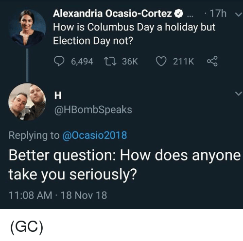 election day: Alexandria Ocasio-Cortez17h  How is Columbus Day a holiday but  Election Day not?  @HBombSpeaks  Replying to @Ocasio2018  Better question: How does anyone  take you seriously?  11:08 AM 18 Nov 18 (GC)