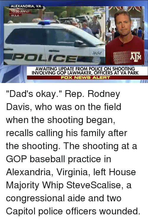 "Baseball, Family, and Memes: ALEXANDRIA, VA  10:30 AM ET  WJLA  MODA  POLICE  A M  AWAITING UPDATE FROM POLICE ON SHOOTING  INVOLVING GOP LAWMAKER, OFFICERS AT VA PARK  FOX NEWS ALERT ""Dad's okay."" Rep. Rodney Davis, who was on the field when the shooting began, recalls calling his family after the shooting. The shooting at a GOP baseball practice in Alexandria, Virginia, left House Majority Whip SteveScalise, a congressional aide and two Capitol police officers wounded."