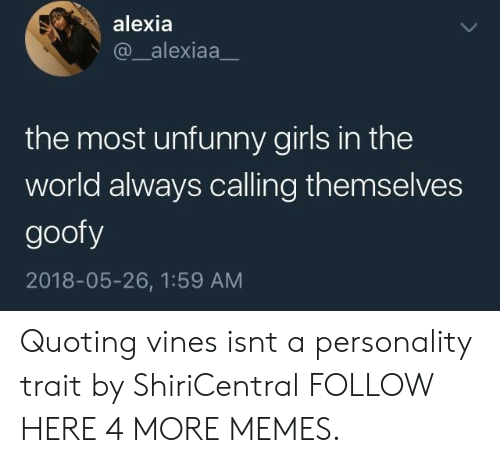 Dank, Girls, and Memes: alexia  @_alexiaa_  the most unfunny girls in the  world always calling themselves  goofy  2018-05-26, 1:59 AM Quoting vines isnt a personality trait by ShiriCentral FOLLOW HERE 4 MORE MEMES.