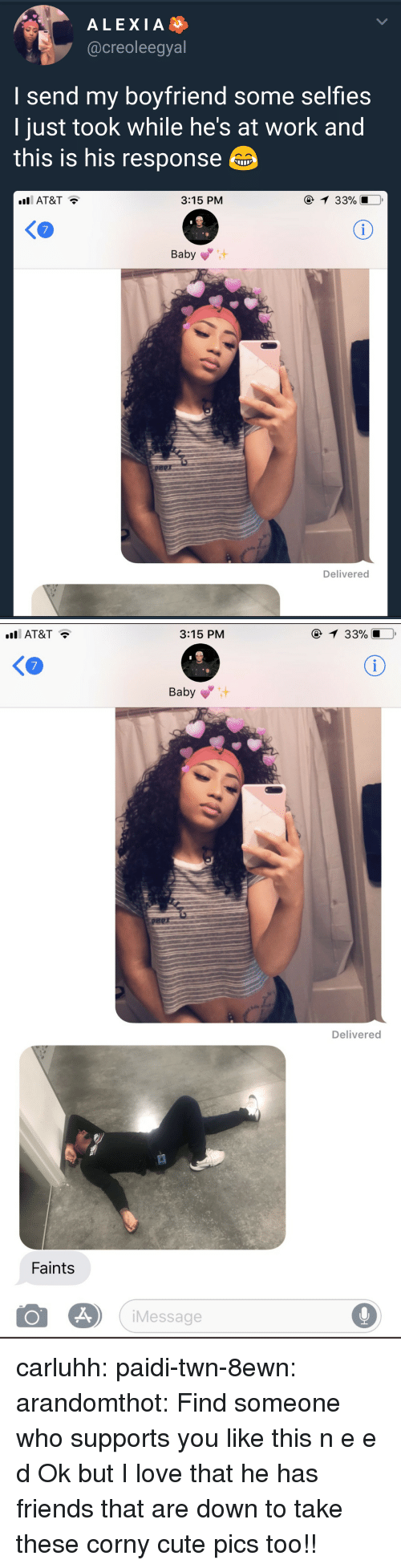 Corny: ALEXIA  @creoleegyal  I send my boyfriend some selfies  ljust took while he's at work and  this is his response  AT&T  3:15 PM  33901.0,  Baby  Delivered   AT&T  3:15 PM  1 33%  KO  7  Baby  Delivered  Faints  Message carluhh:  paidi-twn-8ewn:  arandomthot:  Find someone who supports you like this  n e e d  Ok but I love that he has friends that are down to take these corny cute pics too!!