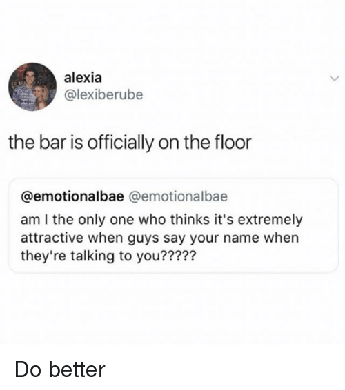 Girl Memes, Only One, and Am I the Only One: alexia  @lexiberube  the bar is officially on the floor  @emotionalbae @emotionalbae  am I the only one who thinks it's extremely  attractive when guys say your name when  they're talking to you?????  229 Do better