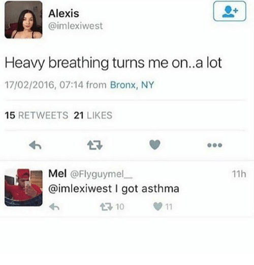 Memes, Asthma, and 🤖: Alexis  aimlexiwest  Heavy breathing turns me on..a lot  17/02/2016, 07:14 from Bronx, NY  15 RETWEETS 21 LIKES  23  11h  Mel @Flyguymelー  @imlexiwest I got asthma  10  0 11