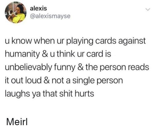 unbelievably: alexis  @alexismayse  u know when ur playing cards against  humanity & u think ur card is  unbelievably funny & the person reads  it out loud & not a single person  laughs ya that shit hurts Meirl