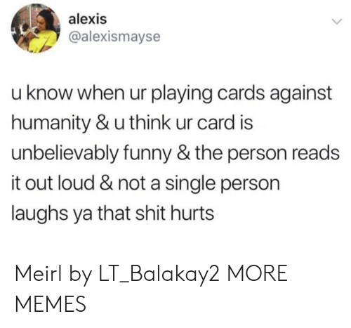 unbelievably: alexis  @alexismayse  u know when ur playing cards against  humanity & u think ur card is  unbelievably funny & the person reads  it out loud & not a single person  laughs ya that shit hurts Meirl by LT_Balakay2 MORE MEMES