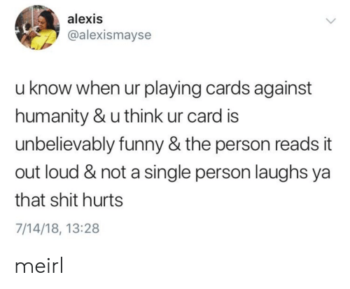unbelievably: alexis  @alexismayse  u know when ur playing cards against  humanity & u think ur card is  unbelievably funny & the person reads it  out loud & not a single person laughs ya  that shit hurts  7/14/18, 13:28 meirl