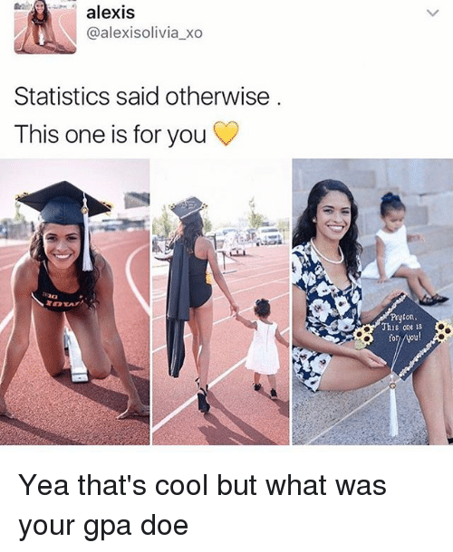 Doe, Memes, and Cool: alexis  @alexisolivia xo  Statistics said otherwise  This one is for you  naa  This one is  for Yea that's cool but what was your gpa doe