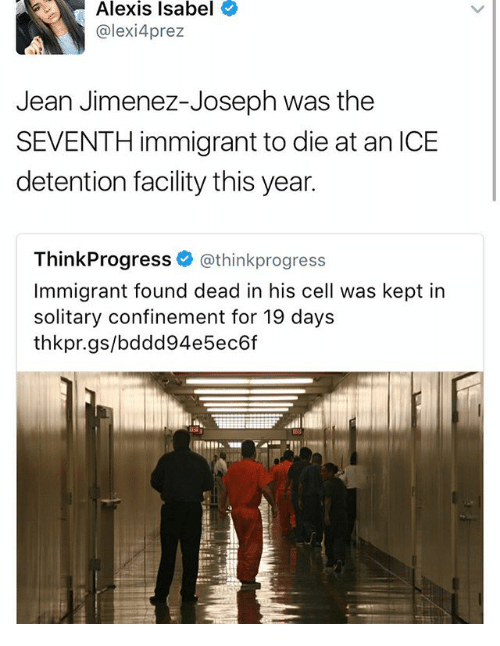 think progress: Alexis Isabel  alexi 4prez  Jean Jimenez-Joseph was the  SEVENTH immigrant to die at an ICE  detention facility this year.  Think Progress  (athinkprogress  Immigrant found dead in his cell was kept in  solitary confinement for 19 days  thikkpr.gs/bdodd94e 5ec6f