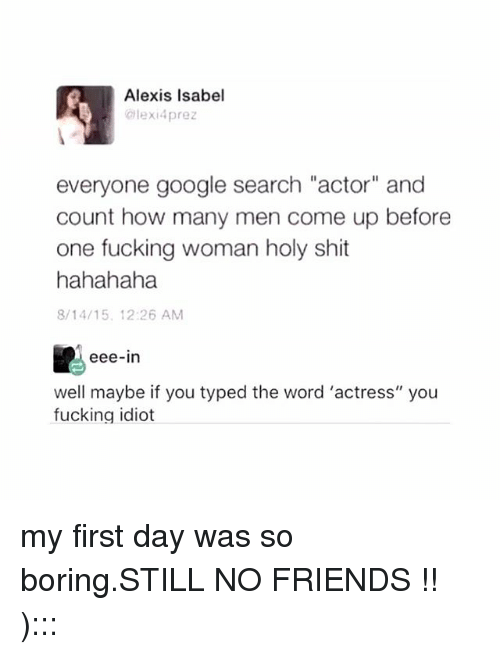 """woman: Alexis Isabel  Glexi4prez  everyone google search """"actor"""" and  count how many men come up before  one fucking woman holy shit  hahahaha  8/14/15 12:26 AM  eee-in  well maybe if you typed the word 'actress"""" you  fucking idiot my first day was so boring.STILL NO FRIENDS !! ):::"""