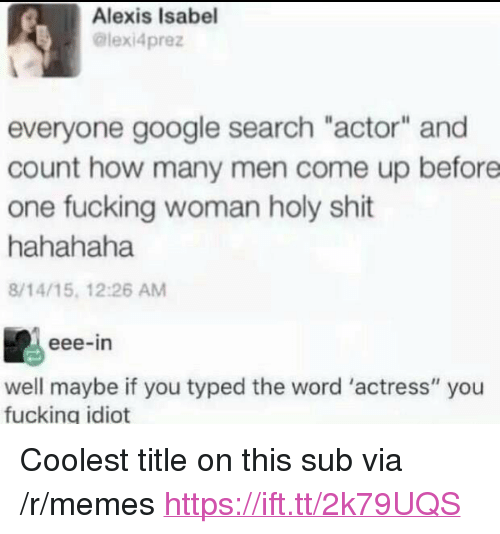 """Fucking, Google, and Memes: Alexis Isabel  @lexi4prez  everyone google search """"actor"""" and  count how many men come up before  one fucking woman holy shit  hahahaha  8/14/15, 12:26 AM  eee-in  well maybe if you typed the word 'actress"""" you  fucking idiot <p>Coolest title on this sub via /r/memes <a href=""""https://ift.tt/2k79UQS"""">https://ift.tt/2k79UQS</a></p>"""