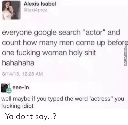 "hahahaha: Alexis Isabel  @lexi4prez  everyone google search ""actor"" and  count how many men come up before  one fucking woman holy shit  hahahaha  8/14/15, 12:26 AM  eee-in  well maybe if you typed the word 'actress"" you  fucking idiot  MemeCenterc Ya dont say..?"
