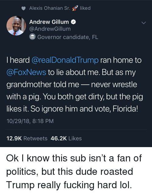 wrestle: Alexis Ohanian Sr. liked  Andrew Gillum<  @AndrewGillum  Governor candidate, FL  I heard @realDonaldTrump ran home to  @FoxNews to lie about me. But as my  grandmother told me-never wrestle  with a pig. You both get dirty, but the pig  likes it. So ignore him and vote, Florida!  10/29/18, 8:18 PM  12.9K Retweets 46.2K Likes Ok I know this sub isn't a fan of politics, but this dude roasted Trump really fucking hard lol.