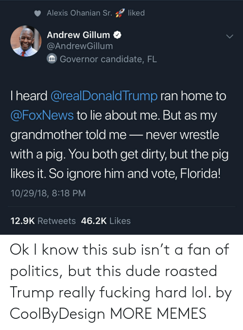 wrestle: Alexis Ohanian Sr. liked  Andrew Gillum<  @AndrewGillum  Governor candidate, FL  I heard @realDonaldTrump ran home to  @FoxNews to lie about me. But as my  grandmother told me-never wrestle  with a pig. You both get dirty, but the pig  likes it. So ignore him and vote, Florida!  10/29/18, 8:18 PM  12.9K Retweets 46.2K Likes Ok I know this sub isn't a fan of politics, but this dude roasted Trump really fucking hard lol. by CoolByDesign MORE MEMES