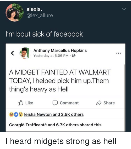 Facebook, Funny, and Walmart: alexis.  olex allure  I'm bout sick of facebook  Anthony Marcellus Hopkins  Yesterday at 5:06 PM.  A MIDGET FAINTED AT WALMART  TODAY, I helped pick him up.Them  thing's heavy as Hell  u Like  Comment  Share  leisha Newton and 2.5K others  Georgiò Trafficanté and 6.7K others shared this I heard midgets strong as hell
