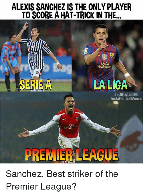 Memes, 🤖, and Player: ALEXIS SANCHEZ IS THE ONLY PLAYER  TO SCORE A HAT-TRICK IN THE  atar  oumalahaT  SERIE A  LA LIGA  TrollFootballHQ  Insta FootballMemes  PREMIERLEAGUE Sanchez. Best striker of the Premier League?