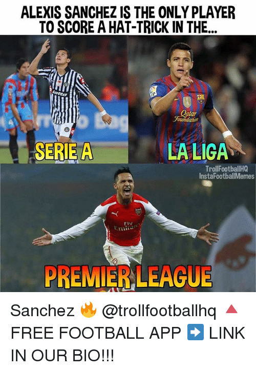 Memes, 🤖, and Player: ALEXIS SANCHEZ IS THE ONLY PLAYER  TO SCORE A HAT-TRICK IN THE  atar  ounaaltan  SERIE A  LA LIGA  Troll FootballHQ  InstaFootballMemes  FIV  PREMIER LEAGUE Sanchez 🔥 @trollfootballhq 🔺FREE FOOTBALL APP ➡️ LINK IN OUR BIO!!!