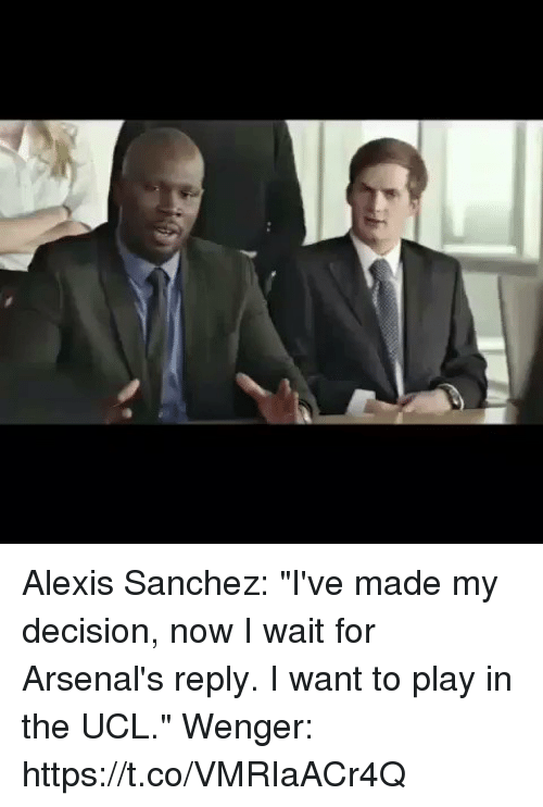 "Soccer, Alexis Sanchez, and Ucl: Alexis Sanchez: ""I've made my decision, now I wait for Arsenal's reply. I want to play in the UCL.""   Wenger: https://t.co/VMRIaACr4Q"