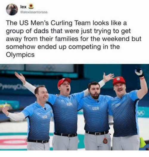 curling: @alexissantoraaa  The US Men's Curling Team looks like a  group of dads that were just trying to get  away from their families for the weekend but  somehow ended up competing in the  Olympics  USA