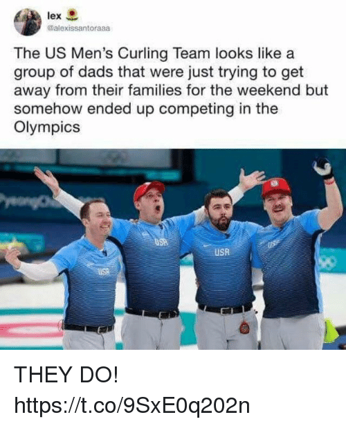 curling: @alexissantoraaa  The US Men's Curling Team looks like a  group of dads that were just trying to get  away from their families for the weekend but  somehow ended up competing in the  Olympics  USA THEY DO! https://t.co/9SxE0q202n