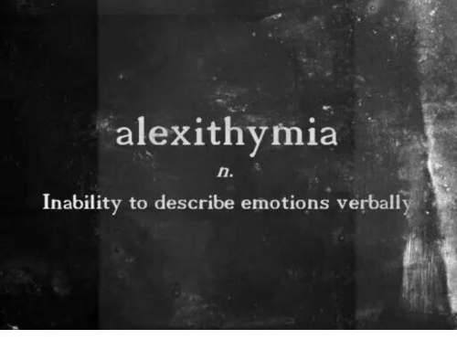 inability: alexithymia  Inability to describe emotions verball