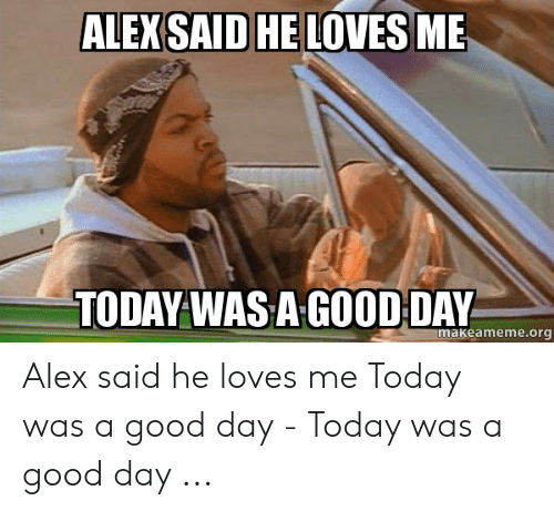 I Said Good Day Meme: ALEXSAID HE LOVES ME  TODAY WAS A GOOD DAY  makeameme.org Alex said he loves me Today was a good day - Today was a good day ...