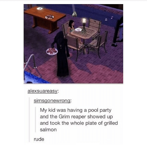 grim reapers: alexsuareasy:  Simsgone Wrong:  My kid was having a pool party  and the Grim reaper showed up  and took the whole plate of grilled  salmon  rude