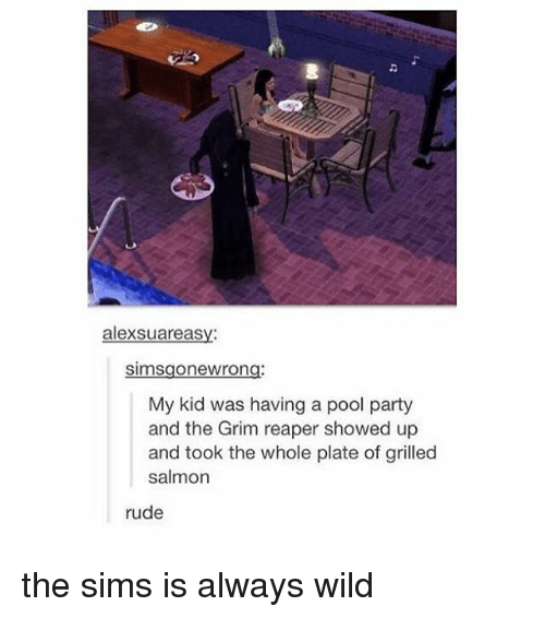 grim reapers: alexSuareasy:  Simsgonewrong:  My kid was having a pool party  and the Grim reaper showed up  and took the whole plate of grilled  salmon  rude the sims is always wild