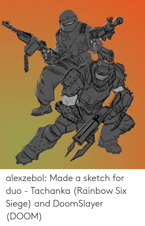Rainbow: alexzebol:  Made a sketch for duo - Tachanka (Rainbow Six Siege) and DoomSlayer (DOOM)