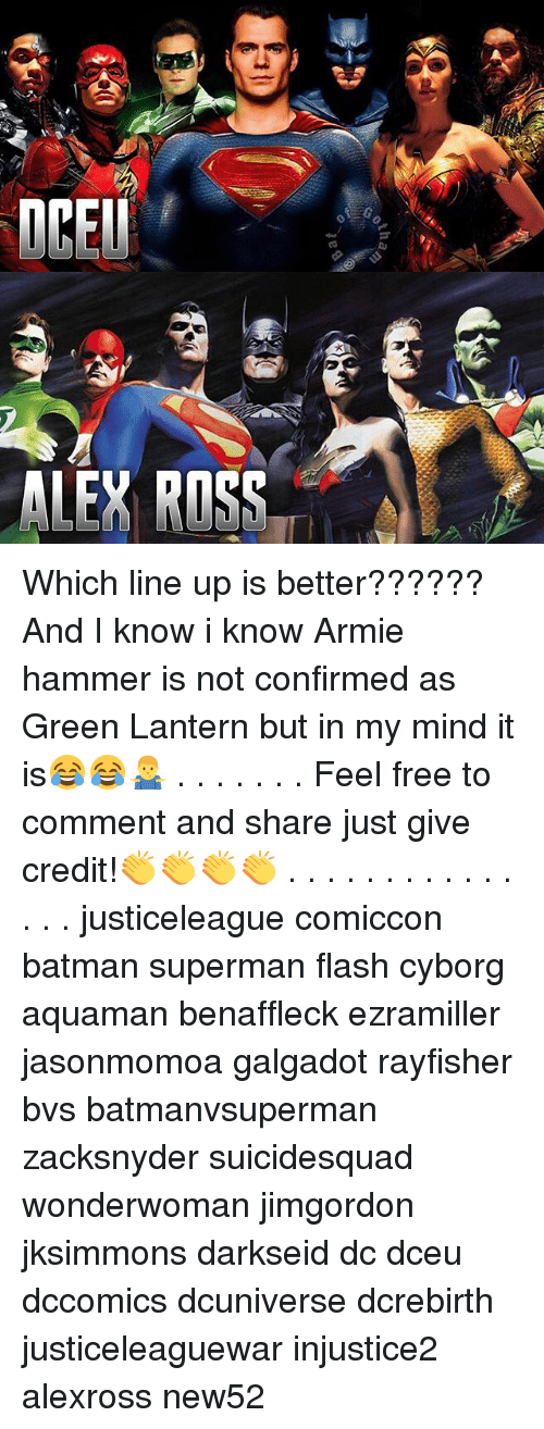 Feeling Free: ALEY ROSS Which line up is better?????? And I know i know Armie hammer is not confirmed as Green Lantern but in my mind it is😂😂🤷‍♂️ . . . . . . . Feel free to comment and share just give credit!👏👏👏👏 . . . . . . . . . . . . . . . justiceleague comiccon batman superman flash cyborg aquaman benaffleck ezramiller jasonmomoa galgadot rayfisher bvs batmanvsuperman zacksnyder suicidesquad wonderwoman jimgordon jksimmons darkseid dc dceu dccomics dcuniverse dcrebirth justiceleaguewar injustice2 alexross new52