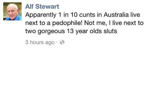 Pedophilic: Alf Stewart  Apparently 1 in 10 cunts in Australia live  next to a pedophile! Not me, l live next to  two gorgeous 13 year olds sluts  3 hours ago
