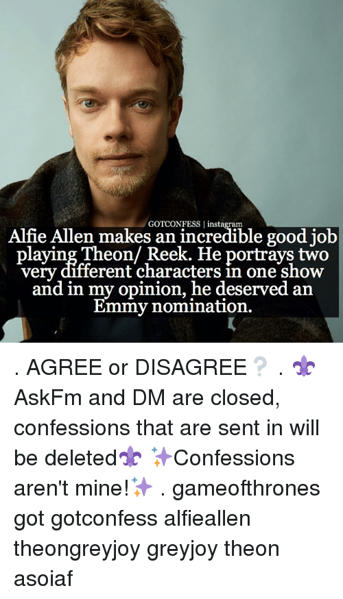 Emmie: Alfie Allen makes an incredible good job  GOTCONFESS laying Theon/ Reek. He portrays two  different characters in one show  and in my opinion, he deserved an  Emmy nomination. . AGREE or DISAGREE❔ . ⚜AskFm and DM are closed, confessions that are sent in will be deleted⚜ ✨Confessions aren't mine!✨ . gameofthrones got gotconfess alfieallen theongreyjoy greyjoy theon asoiaf