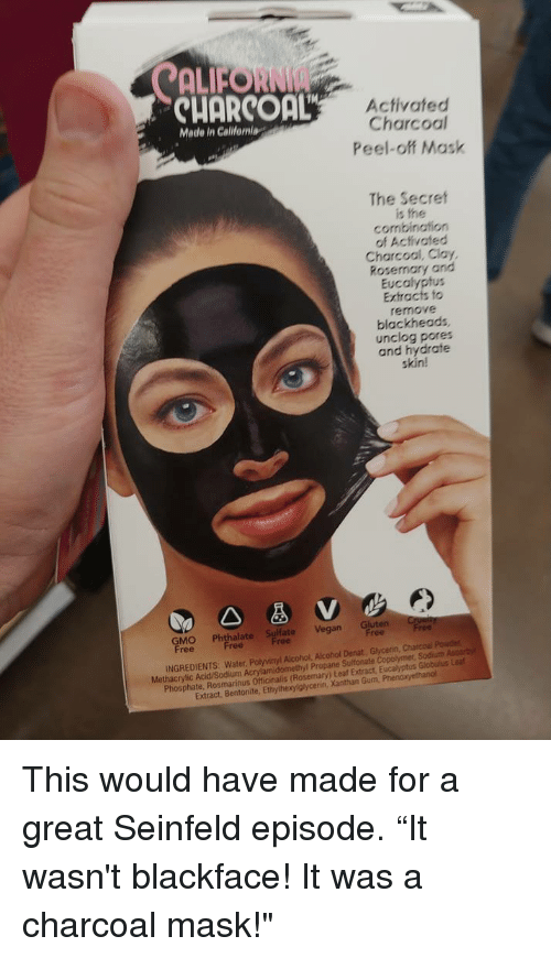 """Seinfeld: ALFORNI  CUORCOaL  Activated  Charcoal  Peel-off Mask  Made in Calilfeniag  The Secret  is the  combination  of Activated  Charcool, Clay,  Rosemary and  Eucalyptus  Extracts fo  remove  blackheads  unclog pores  and hydrate  skin!  GMO Phthalapt Vegan Gluten r  ree  INGREDIENTS: Water, Polyvinyl Alcohol, Alcohol Denat, Glycenin, Charcoal Pouder  Methacrylic Acid/Sodium Acrylamidomethyl Propane Sultonate Copolymer, Sodiuth Ascorby  Phosphate, Rosmarinus Officinalis (Rosemary) Leaf Extract, Eucalyptus Globulus Lea  Extract, Bentonite, Ethylhexylglycerin, Xanthan Gum, Phen This would have made for a great Seinfeld episode. """"It wasn't blackface! It was a charcoal mask!"""""""