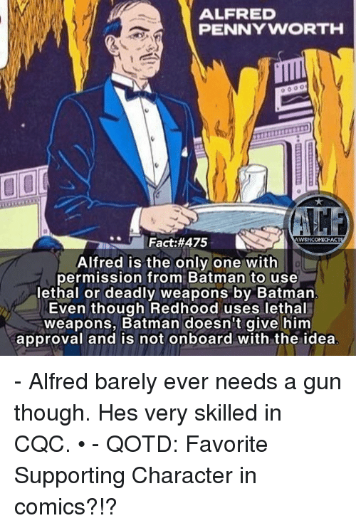 Batman, Memes, and Only One: ALFRED  PENNYWORTH  Fact:#475  WSMCOMICFAC  Alfred is the only one witlh  permission from Batman to use  lethal or deadly weapons by Batman  Even though Redhood uses lethal  weapons, Batman doesn't give him  approval and is not onboard with the idea - Alfred barely ever needs a gun though. Hes very skilled in CQC. • - QOTD: Favorite Supporting Character in comics?!?