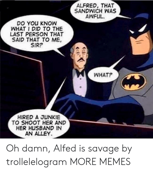 junkie: ALFRED, THAT  SANDWICH WAS  AWFUL  DO YOu KNOW  WHAT I DID TO THE  LAST PERSON THAT  SAID THAT TO ME  SIR?  WHAT?  HIRED A JUNKIE  TO SHOOT HER AND  HER HUSBAND IN  AN ALLEY Oh damn, Alfed is savage by trollelelogram MORE MEMES