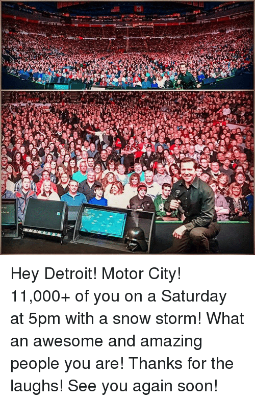 See You Again: ALG Hey Detroit! Motor City! 11,000+ of you on a Saturday at 5pm with a snow storm! What an awesome and amazing people you are! Thanks for the laughs! See you again soon!