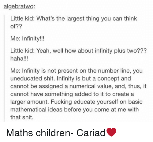 Infiniti: algebratwo  Little kid: What's the largest thing you can think  of??  Me: Infinity!!!  Little kid: Yeah, well how about infinity plus two???  haha!!!  Me: Infinity is not present on the number line, you  uneducated shit. Infinity is but a concept and  cannot be assigned a numerical value, and, thus, it  cannot have something added to it to create a  larger amount. Fucking educate yourself on basic  mathematical ideas before you come at me with  that shit. Maths children- Cariad❤️