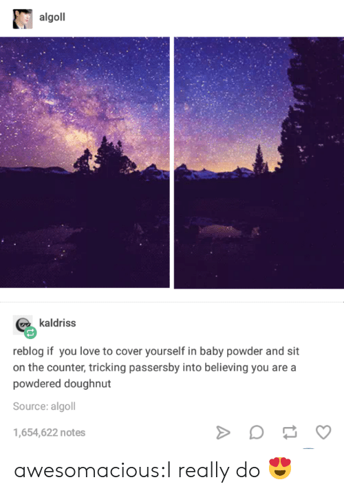 Tricking: algoll  kaldriss  reblog if you love to cover yourself in baby powder and sit  on the counter, tricking passersby into believing you are a  powdered doughnut  Source: algoll  1,654,622 notes awesomacious:I really do 😍