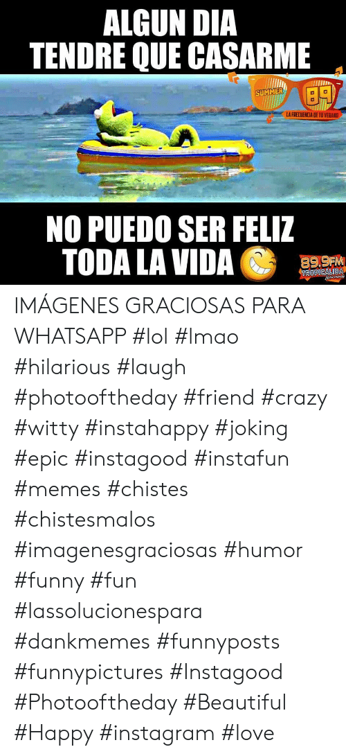 Dankmemes: ALGUN DIA  TENDRE QUE CASARME  SUMMER  LA FRECUENCIA DE TU VERAND  NO PUEDO SER FELIZ  TODA LA VIDA  89,9FM  TROPICALIDA  aau manda IMÁGENES GRACIOSAS PARA WHATSAPP   #lol #lmao #hilarious #laugh #photooftheday #friend #crazy #witty #instahappy #joking #epic #instagood #instafun #memes #chistes #chistesmalos #imagenesgraciosas #humor #funny #fun #lassolucionespara #dankmemes   #funnyposts #funnypictures #Instagood #Photooftheday #Beautiful #Happy #instagram #love