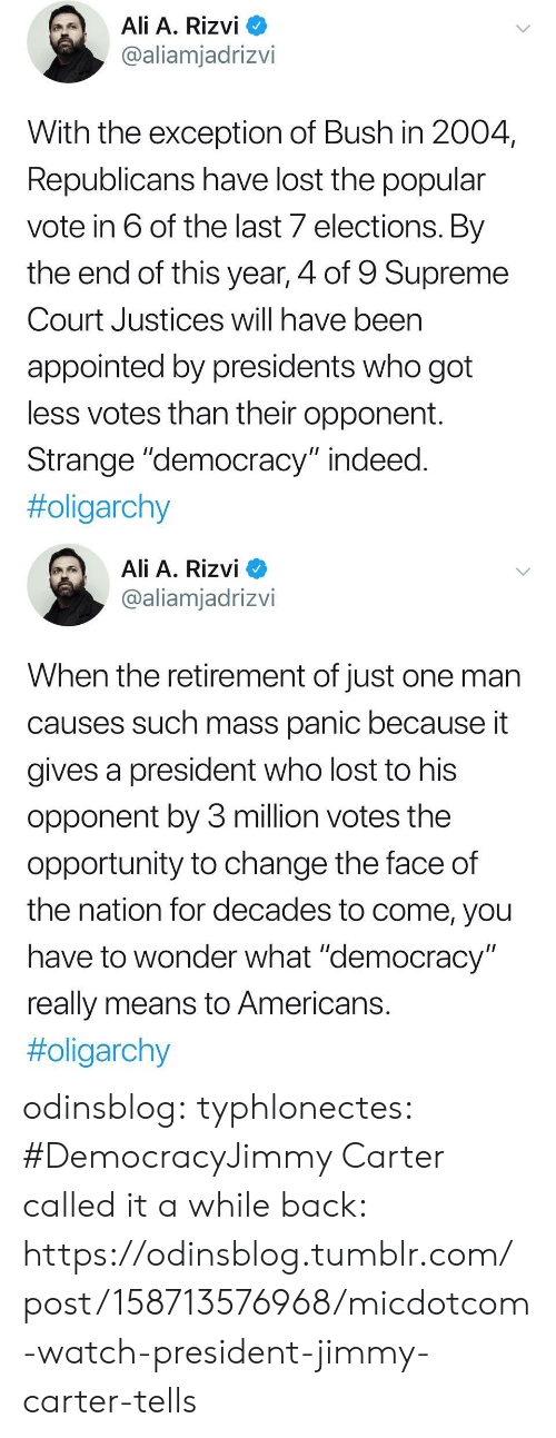 """Popular Vote: Ali A. Rizvi  @aliamjadrizvi  With the exception of Bush in 2004  Republicans have lost the popular  vote in 6 of the last 7 elections. By  the end of this year, 4 of 9 Supreme  Court Justices will have been  appointed by presidents who got  less votes than their opponent.  Strange """"democracy"""" indeed  #oligarchy   Ali A. Rizvi  @aliamjadrizvi  When the retirement of just one man  causes such mass panic because it  gives a president who lost to his  opponent by 3 million votes the  opportunity to change the face of  the nation for decades to come, you  have to wonder what """"democracy  really means to Americans  odinsblog:  typhlonectes: #DemocracyJimmy Carter called it a while back: https://odinsblog.tumblr.com/post/158713576968/micdotcom-watch-president-jimmy-carter-tells"""