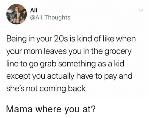 Ali, Mom, and Hood: Ali  @Ali_Thoughts  Being in your 20s is kind of like when  your mom leaves you in the grocery  line to go grab something as a kid  except you actually have to pay and  she's not coming back Mama where you at?