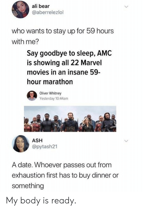 marathon: ali bear  @aberrelezlol  who wants to stay up for 59 hours  with me?  Say goodbye to sleep, AMC  is showing all 22 Marvel  movies in an insane 59  hour marathon  Oliver Whitney  Yesterday 10:44am  ASH  @pytash21  A date. Whoever passes out fromm  exhaustion first has to buy dinner or  something My body is ready.