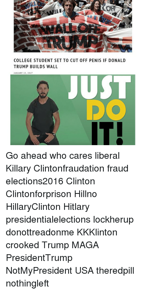 Hitlarious: Ali  COLLEGE STUDENT SET TO CUT 0FF PENIS IF DONALD  TRUMP BUILDS WALL  JANUARY 15, 2017  JUST  IT Go ahead who cares liberal Killary Clintonfraudation fraud elections2016 Clinton Clintonforprison Hillno HillaryClinton Hitlary presidentialelections lockherup donottreadonme KKKlinton crooked Trump MAGA PresidentTrump NotMyPresident USA theredpill nothingleft