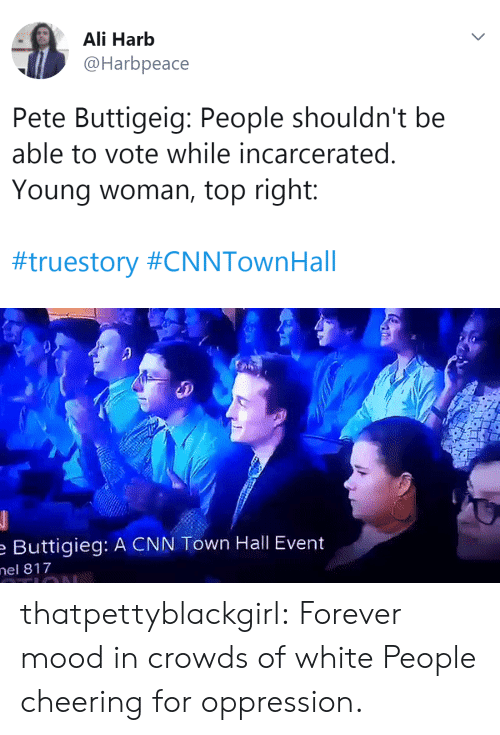 cheering: Ali Harb  @Harbpeace  Pete Buttigeig: People shouldn't be  able to vote while incarcerated.  Young woman, top right:  #truestory #CNNTownHall   Buttigieg: A CNN Town Hall Event  el 817 thatpettyblackgirl: Forever mood in crowds of white People cheering for oppression.