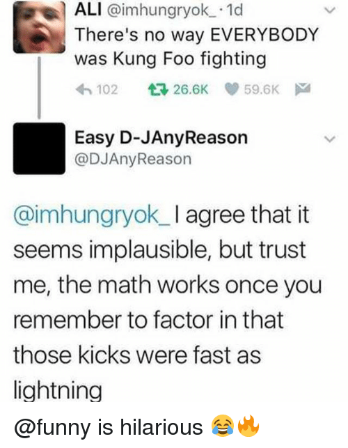 Ali, Funny, and Memes: ALI @imhungryok. 1d  There's no way EVERYBODY  was Kung Foo fighting  わ102 26.6K e, 59.6K  Easy D-JAnyReason  @DJAnyReason  @imhungryok_ I agree that it  seems implausible, but trust  me, the math works once you  remember to factor in that  those kicks were fast as  lightning @funny is hilarious 😂🔥