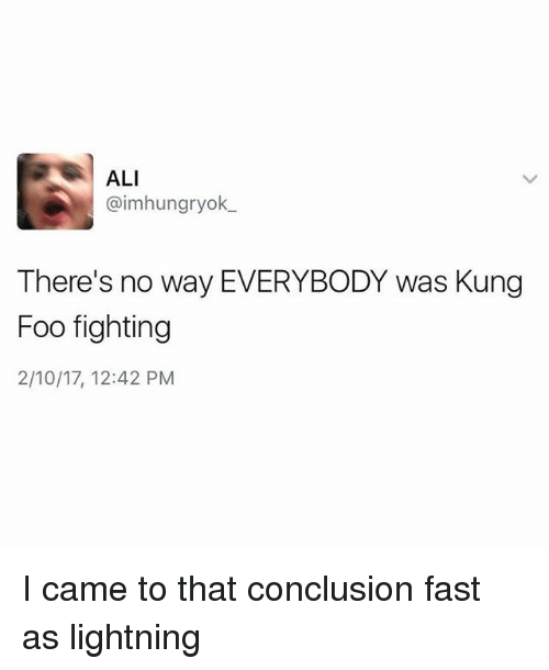 alie: ALI  @imhungryok  There's no way EVERYBODY was Kung  Foo fighting  2/10/17, 12:42 PM I came to that conclusion fast as lightning
